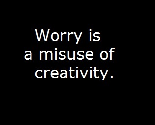 Worry_is_a_misuse_of_creativity.