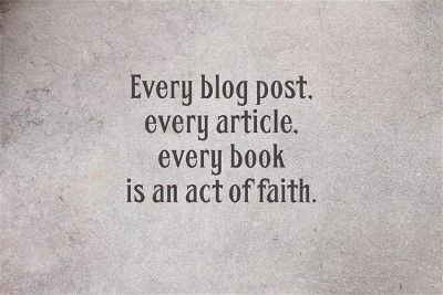 Every blog post every article every book is an act of faith.